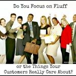 Do You Focus on Fluff or the Things Your Customers Care About?